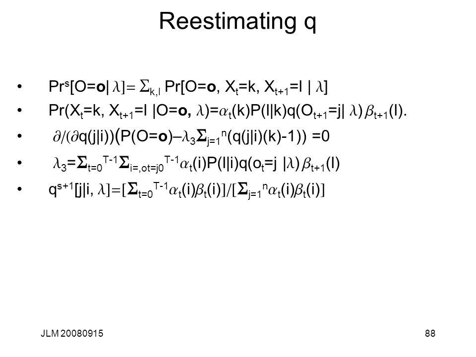 Reestimating q Prs[O=o| l]= Sk,l Pr[O=o, Xt=k, Xt+1=l | l]